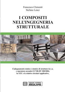 I compositi nell'ingegneria strutturale. L'adeguamento statico e sismico di strutture in c.a. e muratura secondo il CNR-DT 200/2004...