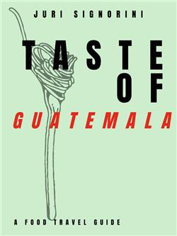 Taste of... Guatemala. A food travel guide
