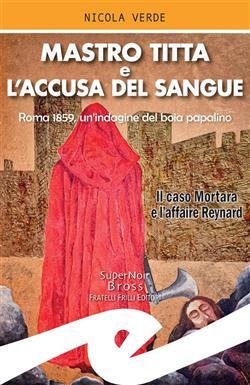 Mastro Titta e l'accusa del sangue. Roma 1859, un'indagine del boia papalino. Il caso Mortara e l'affaire Reynard