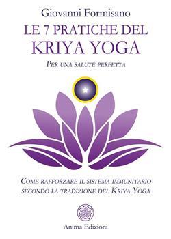 Le 7 pratiche del Kriya Yoga. Per una salute perfetta. Come rafforzare il sistema immunitario secondo la tradizione del Kriya Yoga