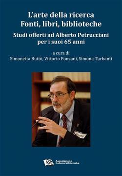 L'arte della ricerca. Fonti, libri, biblioteche. Studi offerti ad Alberto Petrucciani per i suoi 65 anni