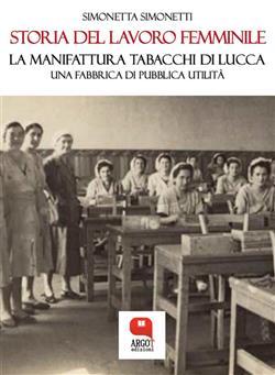 Storia del lavoro femminile. La Manifattura Tabacchi di Lucca. Una fabbrica di pubblica utilità