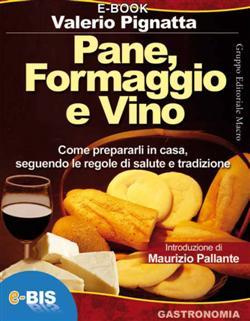 Pane, formaggio e vino. Come prepararli in casa seguendo le regole di salute e tradizione