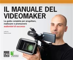 Il manuale del videomaker. La guida completa per progettare, realizzare e promuovere audiovisivi di successo