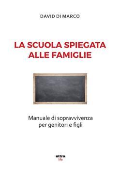 La scuola spiegata alle famiglie. Manuale di sopravvivenza per genitori e figli