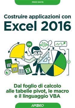 Costruire applicazioni con Excel 2016. Dal foglio di calcolo alle tabelle pivot, le macro e il linguaggio VBA