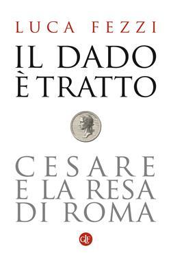 Il dado è tratto. Cesare e la resa di Roma