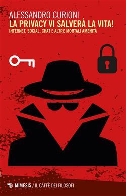 La privacy vi salverà la vita. Internet, social, chat e altre mortali amenità