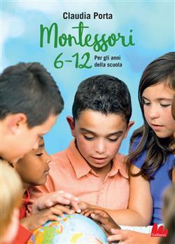 Montessori 6-12. Per gli anni della scuola