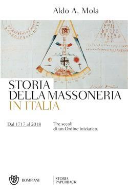 Storia della massoneria in Italia. Dal 1717 al 2018. Tre secoli di un Ordine iniziatico