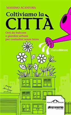 Coltiviamo la città. Orti da balcone e giardini urbani per contadini senza terra