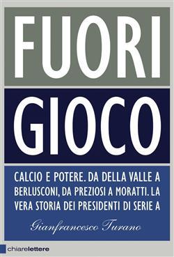 Fuori gioco. Calcio e potere. Da Della Valle a Berlusconi, da Preziosi a Moratti. La vera storia dei presidenti di Serie A
