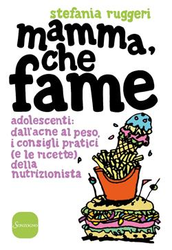 Mamma, che fame. Adolescenti: dall'acne al peso, i consigli pratici (e le ricette) della nutrizionista