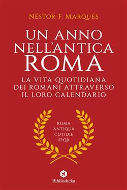 Un anno nell'antica Roma. La vita quotidiana dei romani attraverso il loro calendario