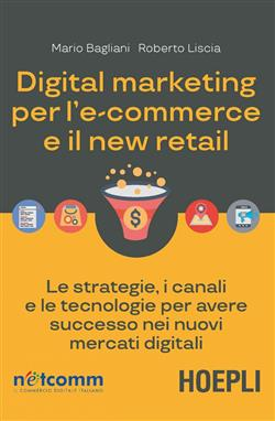 Digital marketing per l'e-commerce e il new retail. Le strategie, i canali e le tecnologie per avere successo nei nuovi mercati digitali