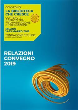 La biblioteca che cresce. Contenuti e servizi tra frammentazione e integrazione. Atti del Convegno (Milano, 14-15 marzo 2019)