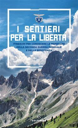 I sentieri per la libertà. Itinerari per conoscere le montagne della seconda guerra mondiale e della Resistenza