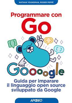Programmare con Go. Guida per imparare il linguaggio open source sviluppato da Google