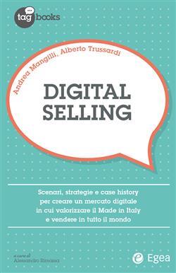 Digital selling. Scenari, strategie e case history per creare un mercato digitale in cui valorizzare il Made in Italy e vendere in tutto il mondo