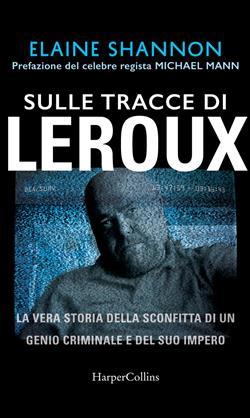 Sulle tracce di LeRoux. La vera storia della sconfitta di un genio criminale e del suo impero