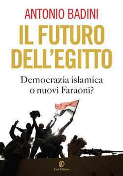 Il futuro dell'Egitto. Democrazia islamica o nuovi faraoni?
