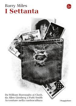 I Settanta. Da William Burroughs ai Clash, da Allen Ginsberg a Patti Smith. Avventure nella controcultura