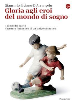Gloria agli eroi del mondo di sogno. Il gioco del calcio. Racconto fantastico di un universo mitico
