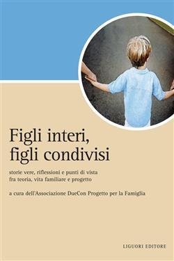 Figli interi, figli condivisi. Storie vere, riflessioni e punti di vista fra teoria, vita familiare e progetto
