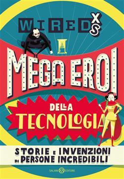 Mega eroi della tecnologia. Storie e invenzioni di persone incredibili. Wired XS