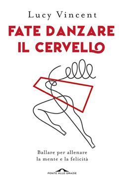 Fate danzare il cervello. Ballare per allenare la mente e la felicità
