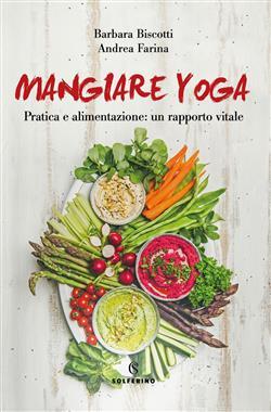 Mangiare yoga. Pratica e alimentazione: un rapporto vitale