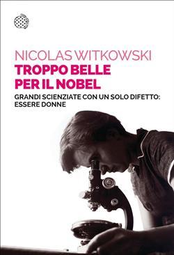 Troppo belle per il Nobel. Grandi scienziate con un solo difetto: essere donne