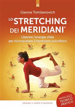 Lo stretching dei meridiani. Liberare l'energia vitale per riconquistare il benessere psicofisico. Manuale teorico-pratico