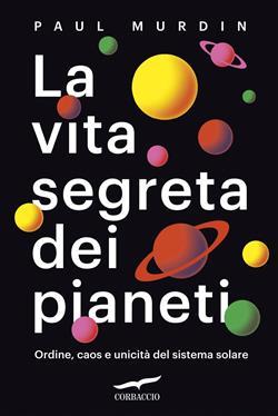 La vita segreta dei pianeti. Ordine, caos e unicità del sistema solare