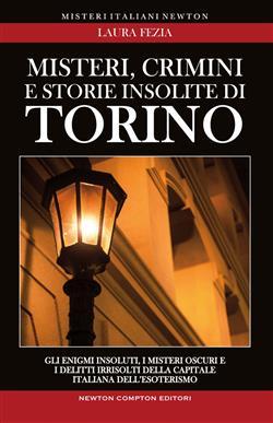 Misteri, crimini e storie insolite di Torino. Gli enigmi insoluti, i misteri oscuri e i delitti irrisolti della capitale italiana dell'esoterismo