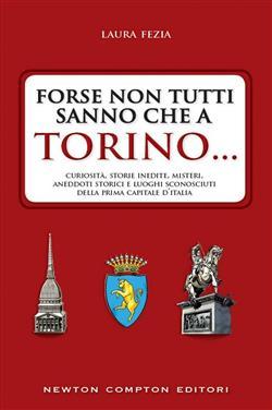 Forse non tutti sanno che a Torino... Curiosità, storie inedite, misteri, aneddoti storici e luoghi sconosciuti della prima capitale d'Italia