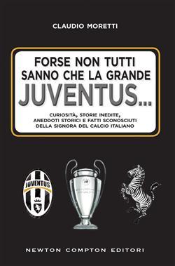 Forse non tutti sanno che la grande Juventus... Curiosità, storie inedite, aneddoti storici e fatti sconosciuti della signora del calcio italiano