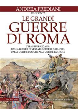 Le grandi guerre di Roma. L'età repubblicana: dalla guerra di Veio alle guerre galliche, dalle guerre puniche alle guerre partiche