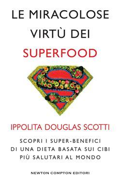 Le miracolose virtù dei superfood. Scopri i super-benefìci di una dieta basata sui cibi più salutari al mondo