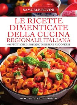 Le ricette dimenticate della cucina regionale italiana. 400 piatti che meritano di essere riscoperti