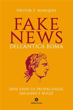Fake news dell'antica Roma. 2000 anni di propaganda, inganni e bugie