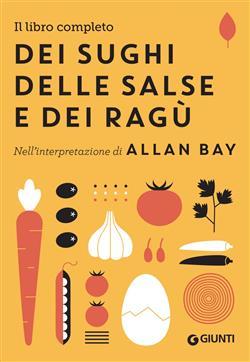 Il libro completo dei sughi, delle salse e dei ragù. Nell'interpretazione di Allan Bay