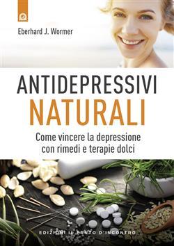 Antidepressivi naturali. Vincere la depressione con rimedi e terapie dolci
