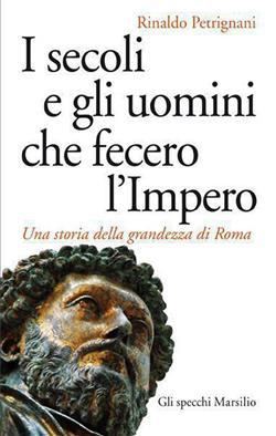 I secoli e gli uomini che fecero l'Impero. Una storia della grandezza di Roma