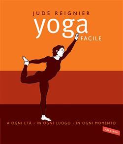 Yoga facile. A ogni età in ogni luogo in ogni momento