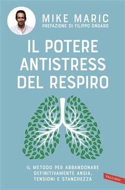 Il potere antistress del respiro. Il metodo per abbandonare definitivamente ansia, tensioni e stanchezza