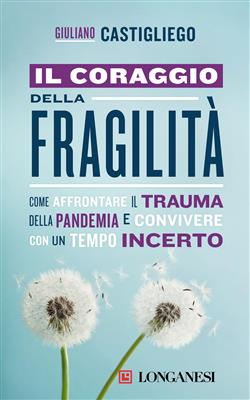 Il coraggio della fragilità. Come affrontare il trauma della pandemia e convivere con un tempo incerto