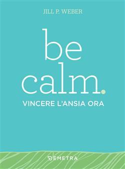 Be calm. Vincere l'ansia ora