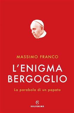 L'enigma Bergoglio. La parabola di un papato