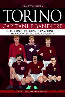 Torino. Capitani e bandiere. Il racconto dei grandi campioni che hanno fatto la storia granata